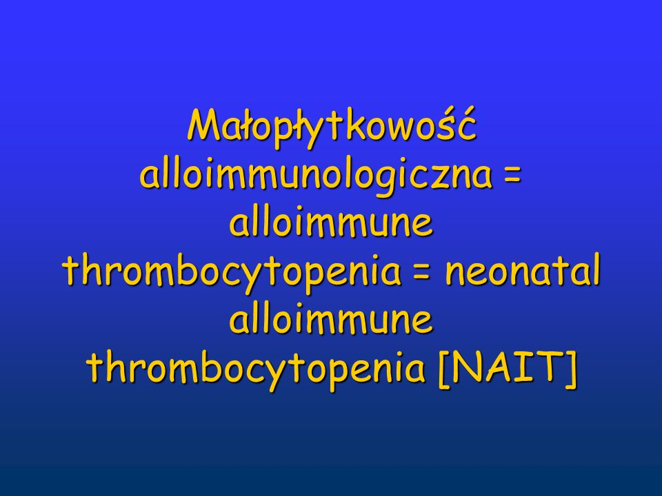 Małopłytkowość alloimmunologiczna = alloimmune thrombocytopenia = neonatal alloimmune thrombocytopenia [NAIT]